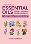 A Basic How to Use Essential Oils Guide to Natural Home Remedies: 125 Aromatherapy Oil Diffuser & Healing Solutions for Dogs, Bath Bombs & Mosquitos, … Oil Recipes and Natural Home Remedies)