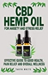 CBD HEMP OIL FOR ANXIETY AND STRESS RELIEF: Effective Guide To Good Health, Pain Relief And Overall Wellness-How To Use The Product To Treat Parkinson's Disease, Pain, Cancer, Insomnia, Arthritis And