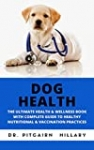 DOG HEALTH: THE ULTIMATE HEALTH & WELLNESS BOOK WITH COMPLETE GUIDE TO HEALTHY NUTRITIONAL & VACCINATION PRACTICES